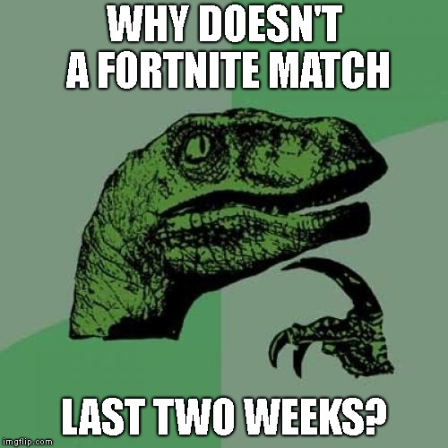 This is a very old term, so I understand if you don't get it. | WHY DOESN'T A FORTNITE MATCH LAST TWO WEEKS? | image tagged in memes,philosoraptor,fortnite | made w/ Imgflip meme maker