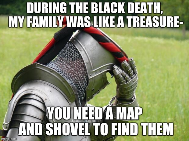Medieval Problems | DURING THE BLACK DEATH, MY FAMILY WAS LIKE A TREASURE- YOU NEED A MAP AND SHOVEL TO FIND THEM | image tagged in medieval problems | made w/ Imgflip meme maker