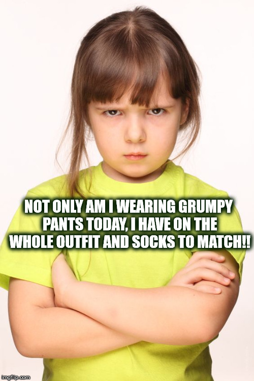 GRUMPY PANTS, OUTFIT & MATCHING SOCKS | NOT ONLY AM I WEARING GRUMPY PANTS TODAY, I HAVE ON THE WHOLE OUTFIT AND SOCKS TO MATCH!! | image tagged in grumpy,angry girl,girl,angry,grumpy pants,pants | made w/ Imgflip meme maker