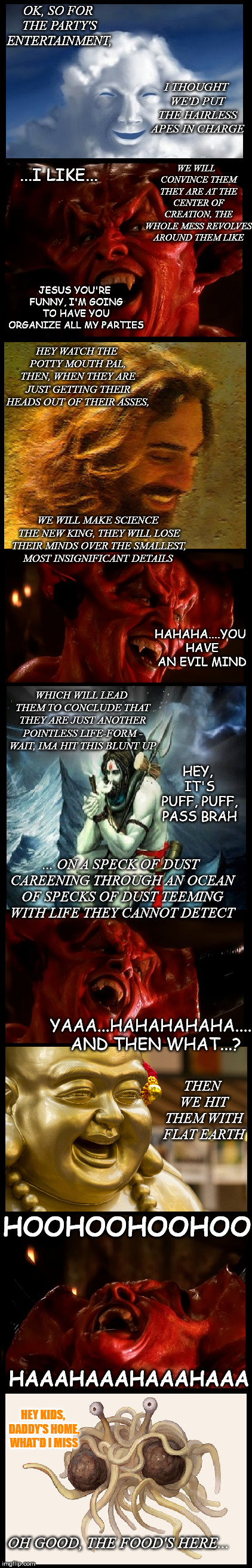 god and the devil plan a party | OK, SO FOR THE PARTY'S ENTERTAINMENT, I THOUGHT WE'D PUT THE HAIRLESS APES IN CHARGE ...I LIKE... WE WILL  CONVINCE THEM THEY ARE AT THE CEN | image tagged in god,devil,jesus,shiva,buddha,flying spaghetti monster | made w/ Imgflip meme maker