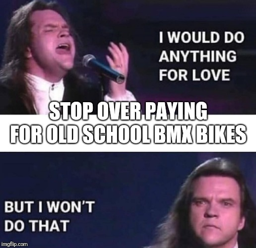I would do anything for love | STOP OVER PAYING FOR OLD SCHOOL BMX BIKES | image tagged in i would do anything for love | made w/ Imgflip meme maker