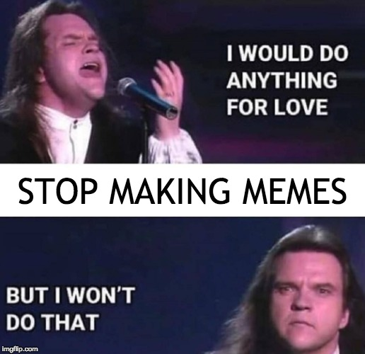 I would do anything for love | STOP MAKING MEMES | image tagged in i would do anything for love | made w/ Imgflip meme maker