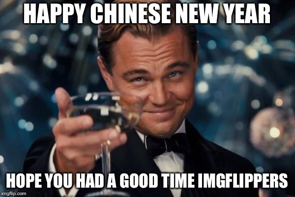 Leonardo Dicaprio Cheers | HAPPY CHINESE NEW YEAR HOPE YOU HAD A GOOD TIME IMGFLIPPERS | image tagged in memes,leonardo dicaprio cheers,imgflip users,chinese new year | made w/ Imgflip meme maker
