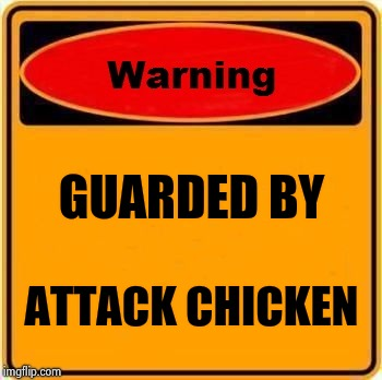 Warning Sign Meme | GUARDED BY ATTACK CHICKEN | image tagged in memes,warning sign | made w/ Imgflip meme maker