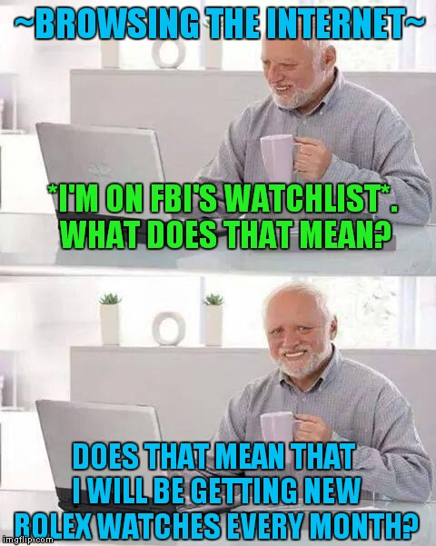 Hide the Pain Harold |  ~BROWSING THE INTERNET~; *I'M ON FBI'S WATCHLIST*. WHAT DOES THAT MEAN? DOES THAT MEAN THAT I WILL BE GETTING NEW ROLEX WATCHES EVERY MONTH? | image tagged in memes,hide the pain harold | made w/ Imgflip meme maker