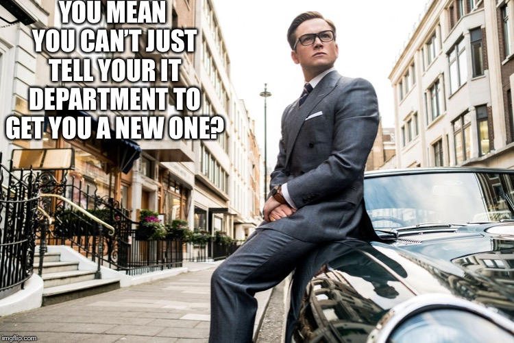 Kingsmen | YOU MEAN YOU CAN'T JUST TELL YOUR IT DEPARTMENT TO GET YOU A NEW ONE? | image tagged in kingsmen | made w/ Imgflip meme maker