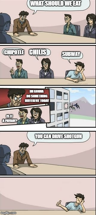 Boardroom Meeting Sugg 2 | WHAT SHOULD WE EAT CHIPOTLE CHILIS SUBWAY IM GONNA DO SOMETHING DIFFERENT TODAY IS IT A PAYDAY? YOU CAN DRIVE SHOTGUN | image tagged in boardroom meeting sugg 2 | made w/ Imgflip meme maker