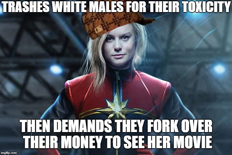 How About No |  TRASHES WHITE MALES FOR THEIR TOXICITY; THEN DEMANDS THEY FORK OVER THEIR MONEY TO SEE HER MOVIE | image tagged in captain marvel,memes | made w/ Imgflip meme maker