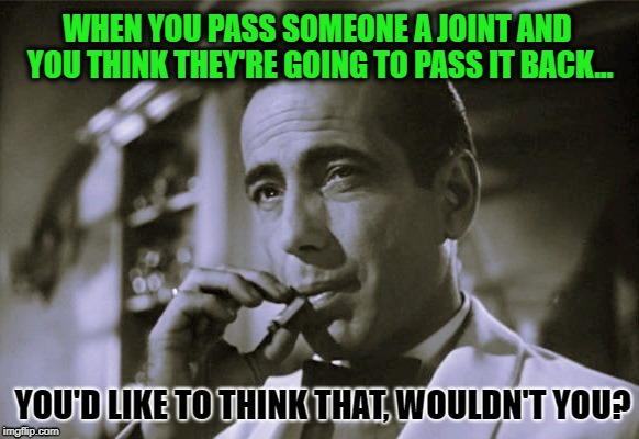 So you pass a joint and you'd like to think they'd pass it back but you soon realize the answer is simply in black and white | WHEN YOU PASS SOMEONE A JOINT AND YOU THINK THEY'RE GOING TO PASS IT BACK... | image tagged in joint,smoking weed,marijuana,bogart,memes,no way | made w/ Imgflip meme maker