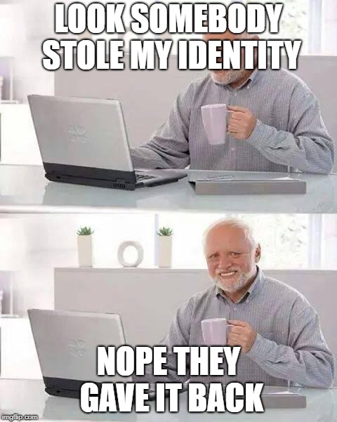 Hide the Pain Harold Meme | LOOK SOMEBODY STOLE MY IDENTITY NOPE THEY GAVE IT BACK | image tagged in memes,hide the pain harold | made w/ Imgflip meme maker