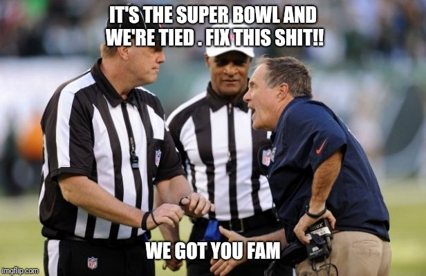 IT'S THE SUPER BOWL AND WE'RE TIED . FIX THIS SHIT!! WE GOT YOU FAM | image tagged in new england patriots,bill belichick | made w/ Imgflip meme maker