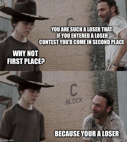 Rick and Carl | YOU ARE SUCH A LOSER THAT IF YOU ENTERED A LOSER CONTEST YOU'D COME IN SECOND PLACE WHY NOT FIRST PLACE? BECAUSE YOUR A LOSER | image tagged in memes,rick and carl | made w/ Imgflip meme maker