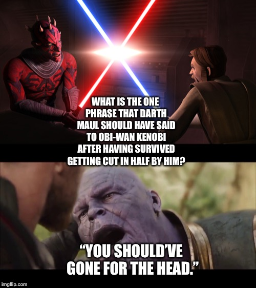 "Darth Maul imitates Thanos in his next encounter with Obi-Wan Kenobi  | WHAT IS THE ONE PHRASE THAT DARTH MAUL SHOULD HAVE SAID TO OBI-WAN KENOBI AFTER HAVING SURVIVED GETTING CUT IN HALF BY HIM? ""YOU SHOULD'VE G 