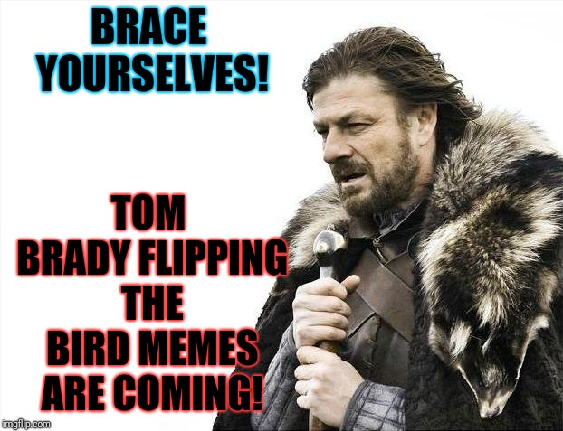 You know it's true! |  TOM BRADY FLIPPING THE BIRD MEMES ARE COMING! BRACE YOURSELVES! | image tagged in memes,brace yourselves x is coming,superbowl 53,tom brady,flip the bird | made w/ Imgflip meme maker