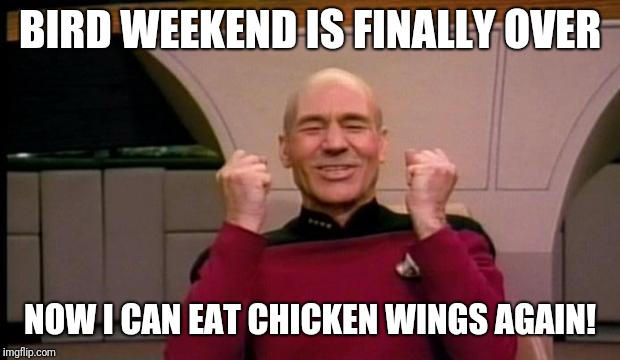 Excited Picard | BIRD WEEKEND IS FINALLY OVER NOW I CAN EAT CHICKEN WINGS AGAIN! | image tagged in excited picard,yay,bird weekend,awesomeness,chicken wings,eating healthy | made w/ Imgflip meme maker