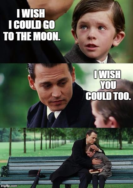 Finding Neverland | I WISH I COULD GO TO THE MOON. I WISH YOU COULD TOO. | image tagged in memes,finding neverland,random,moon,wish | made w/ Imgflip meme maker