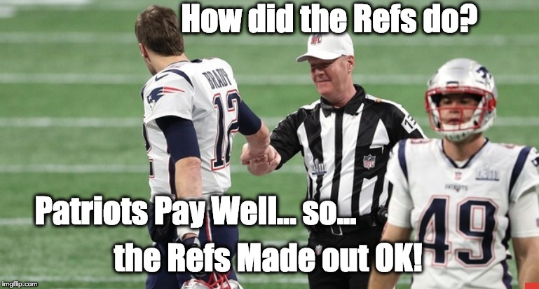 SUPER BOWL | How did the Refs do? the Refs Made out OK! Patriots Pay Well... so... | image tagged in tom brady,money,cheating,nfl referee,patriots | made w/ Imgflip meme maker