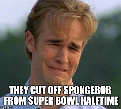 1990s First World Problems | THEY CUT OFF SPONGEBOB FROM SUPER BOWL HALFTIME | image tagged in memes,1990s first world problems | made w/ Imgflip meme maker