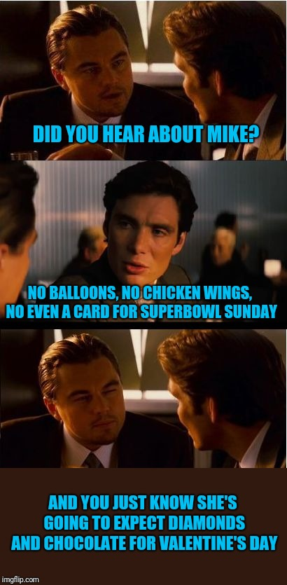 What a Suckie Superbowl | DID YOU HEAR ABOUT MIKE? NO BALLOONS, NO CHICKEN WINGS, NO EVEN A CARD FOR SUPERBOWL SUNDAY AND YOU JUST KNOW SHE'S GOING TO EXPECT DIAMONDS | image tagged in memes,inception,superbowl | made w/ Imgflip meme maker