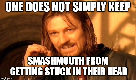 One Does Not Simply Meme | ONE DOES NOT SIMPLY KEEP SMASHMOUTH FROM GETTING STUCK IN THEIR HEAD | image tagged in memes,one does not simply | made w/ Imgflip meme maker