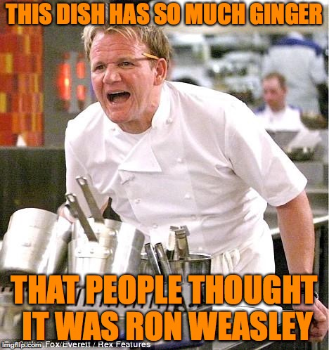 Chef Gordon Ramsay |  THIS DISH HAS SO MUCH GINGER; THAT PEOPLE THOUGHT IT WAS RON WEASLEY | image tagged in memes,chef gordon ramsay,funny,memelord344,ginger,ron weasley | made w/ Imgflip meme maker