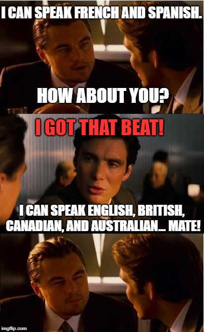 Eh, Please Step Aside, You Bloody Fool, Mate! #$%@! |  I CAN SPEAK FRENCH AND SPANISH. HOW ABOUT YOU? I GOT THAT BEAT! I CAN SPEAK ENGLISH, BRITISH, CANADIAN, AND AUSTRALIAN... MATE! | image tagged in memes,inception,funny,funny memes,first world problems | made w/ Imgflip meme maker