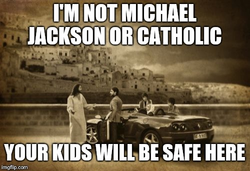 Jesus Talking To Cool Dude | I'M NOT MICHAEL JACKSON OR CATHOLIC YOUR KIDS WILL BE SAFE HERE | image tagged in memes,jesus talking to cool dude | made w/ Imgflip meme maker