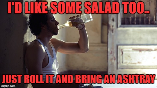depression | I'D LIKE SOME SALAD TOO.. JUST ROLL IT AND BRING AN ASHTRAY | image tagged in depression | made w/ Imgflip meme maker