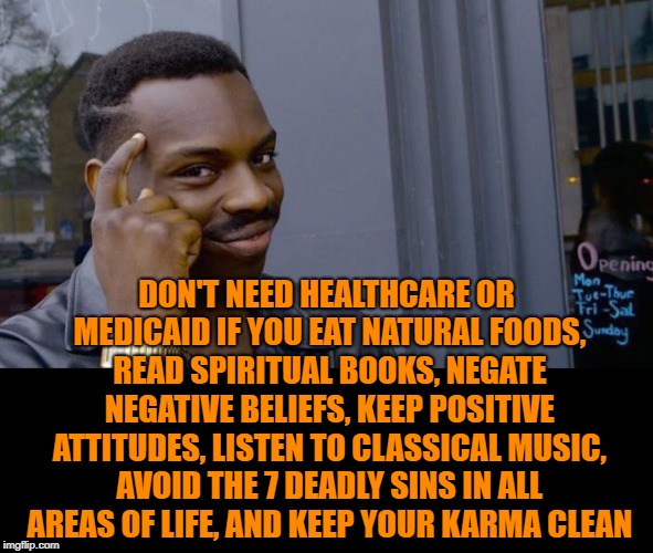 I'm tellin ya, it works | DON'T NEED HEALTHCARE OR MEDICAID IF YOU EAT NATURAL FOODS, READ SPIRITUAL BOOKS, NEGATE NEGATIVE BELIEFS, KEEP POSITIVE ATTITUDES, LISTEN T | image tagged in roll safe think about it,healthcare,medicare,karma,spirituality,self help | made w/ Imgflip meme maker