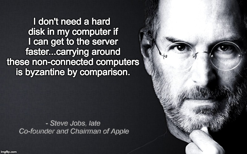 Steve Jobs | I don't need a hard disk in my computer if I can get to the server faster...carrying around these non-connected computers is byzantine by co | image tagged in steve jobs | made w/ Imgflip meme maker