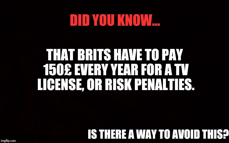 Did you know | DID YOU KNOW... THAT BRITS HAVE TO PAY 150£ EVERY YEAR FOR A TV LICENSE, OR RISK PENALTIES. IS THERE A WAY TO AVOID THIS? | image tagged in did you know | made w/ Imgflip meme maker