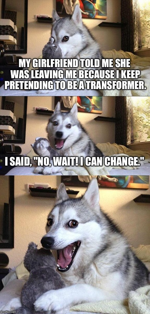 "Bad Pun Dog |  MY GIRLFRIEND TOLD ME SHE WAS LEAVING ME BECAUSE I KEEP PRETENDING TO BE A TRANSFORMER. I SAID, ""NO, WAIT! I CAN CHANGE."" 