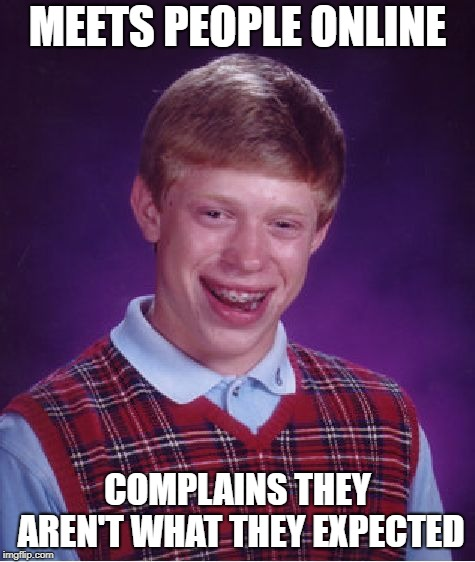 Bad Luck Brian Meme | MEETS PEOPLE ONLINE COMPLAINS THEY AREN'T WHAT THEY EXPECTED | image tagged in memes,bad luck brian | made w/ Imgflip meme maker