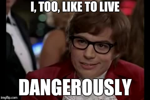 I Too Like To Live Dangerously Meme | I, TOO, LIKE TO LIVE DANGEROUSLY | image tagged in memes,i too like to live dangerously | made w/ Imgflip meme maker