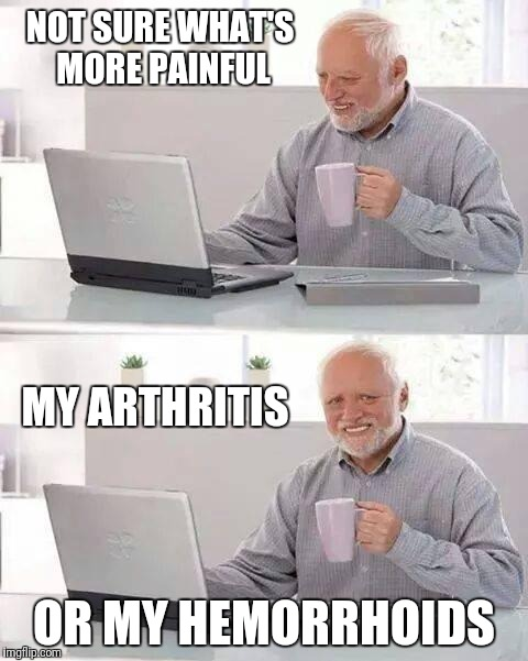 It's a fine line between pleasure and pain | NOT SURE WHAT'S MORE PAINFUL OR MY HEMORRHOIDS MY ARTHRITIS | image tagged in memes,hide the pain harold,pain,pleasure,arthritis,hemorrhoids | made w/ Imgflip meme maker