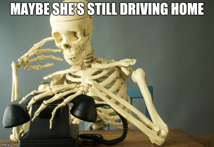 Skeleton by phone | MAYBE SHE'S STILL DRIVING HOME | image tagged in skeleton by phone | made w/ Imgflip meme maker