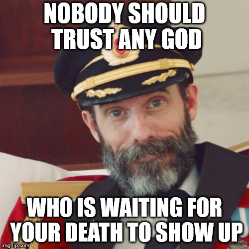 Captain Obvious | NOBODY SHOULD TRUST ANY GOD WHO IS WAITING FOR YOUR DEATH TO SHOW UP | image tagged in captain obvious | made w/ Imgflip meme maker