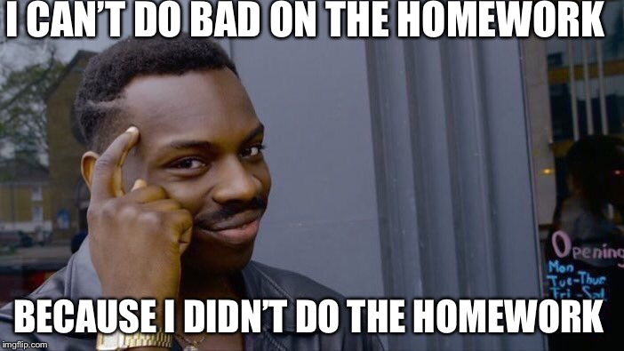 Roll Safe Think About It Meme | I CAN'T DO BAD ON THE HOMEWORK BECAUSE I DIDN'T DO THE HOMEWORK | image tagged in memes,roll safe think about it | made w/ Imgflip meme maker