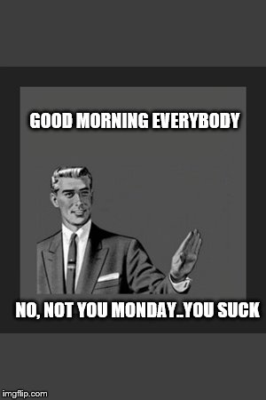 Kill Yourself Guy Meme | GOOD MORNING EVERYBODY NO, NOT YOU MONDAY..YOU SUCK | image tagged in memes,kill yourself guy | made w/ Imgflip meme maker