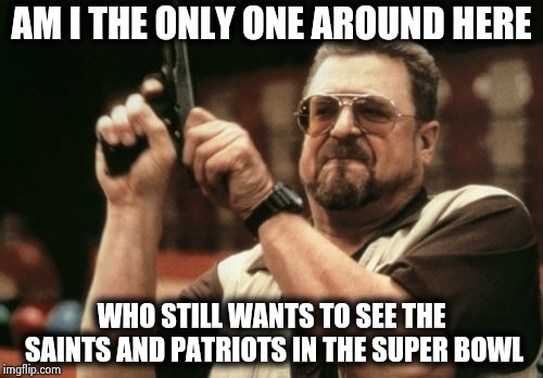 3 points ? 3 lousy points ? | AM I THE ONLY ONE AROUND HERE WHO STILL WANTS TO SEE THE SAINTS AND PATRIOTS IN THE SUPER BOWL | image tagged in memes,am i the only one around here,superbowl,notfunny,commercials,terrible | made w/ Imgflip meme maker
