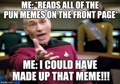 Picard Wtf Meme | ME: *READS ALL OF THE PUN MEMES ON THE FRONT PAGE* ME: I COULD HAVE MADE UP THAT MEME!!! | image tagged in memes,picard wtf | made w/ Imgflip meme maker