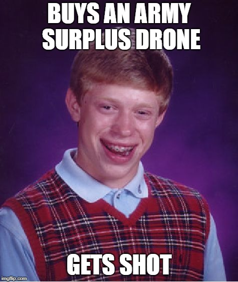 Bad Luck Brian Meme | BUYS AN ARMY SURPLUS DRONE GETS SHOT | image tagged in memes,bad luck brian | made w/ Imgflip meme maker