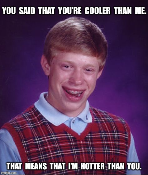 Bad Luck Brian Meme | YOU  SAID  THAT  YOU'RE  COOLER  THAN  ME. THAT  MEANS  THAT  I'M  HOTTER  THAN  YOU. | image tagged in memes,bad luck brian | made w/ Imgflip meme maker