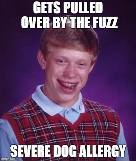 Bad Luck Brian Meme | GETS PULLED OVER BY THE FUZZ SEVERE DOG ALLERGY | image tagged in memes,bad luck brian | made w/ Imgflip meme maker