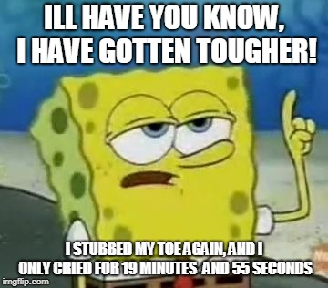 Ill Have You Know Spongebob Meme | ILL HAVE YOU KNOW, I HAVE GOTTEN TOUGHER! I STUBBED MY TOE AGAIN, AND I ONLY CRIED FOR 19 MINUTES  AND 55 SECONDS | image tagged in memes,ill have you know spongebob | made w/ Imgflip meme maker
