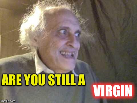 Old Pervert | ARE YOU STILL A VIRGIN | image tagged in old pervert | made w/ Imgflip meme maker