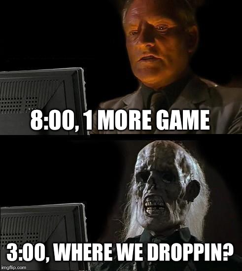 Ill Just Wait Here Meme | 8:00, 1 MORE GAME 3:00, WHERE WE DROPPIN? | image tagged in memes,ill just wait here | made w/ Imgflip meme maker