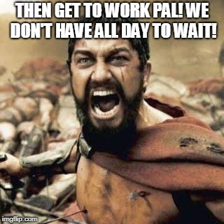 THIS IS SPARTA!!!! | THEN GET TO WORK PAL! WE DON'T HAVE ALL DAY TO WAIT! | image tagged in this is sparta | made w/ Imgflip meme maker