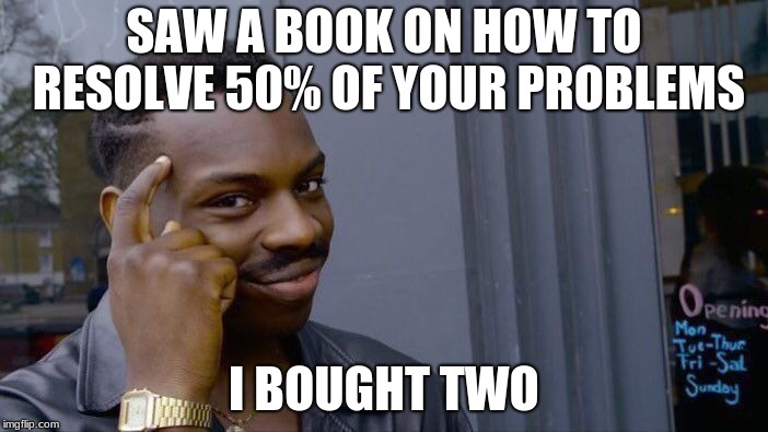 Roll Safe Think About It | SAW A BOOK ON HOW TO RESOLVE 50% OF YOUR PROBLEMS I BOUGHT TWO | image tagged in memes,roll safe think about it | made w/ Imgflip meme maker