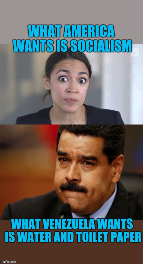 Inspired by a comic | WHAT AMERICA WANTS IS SOCIALISM WHAT VENEZUELA WANTS IS WATER AND TOILET PAPER | image tagged in aoc stumped,maduro | made w/ Imgflip meme maker